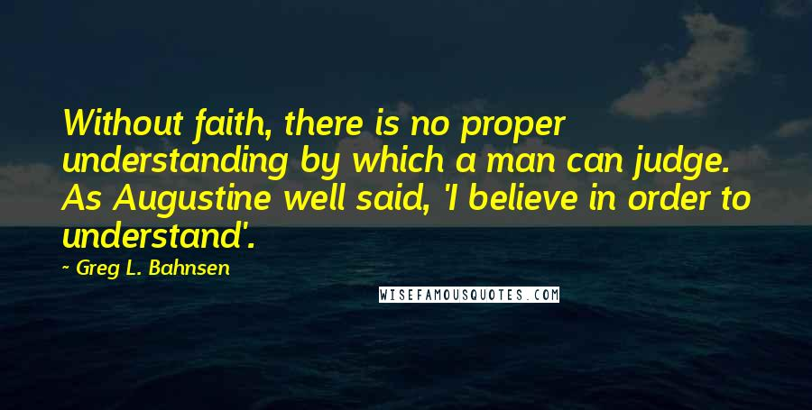 Greg L. Bahnsen quotes: Without faith, there is no proper understanding by which a man can judge. As Augustine well said, 'I believe in order to understand'.