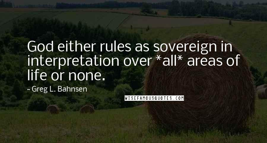 Greg L. Bahnsen quotes: God either rules as sovereign in interpretation over *all* areas of life or none.