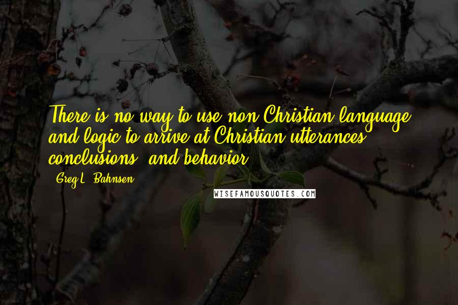 Greg L. Bahnsen quotes: There is no way to use non-Christian language and logic to arrive at Christian utterances, conclusions, and behavior.