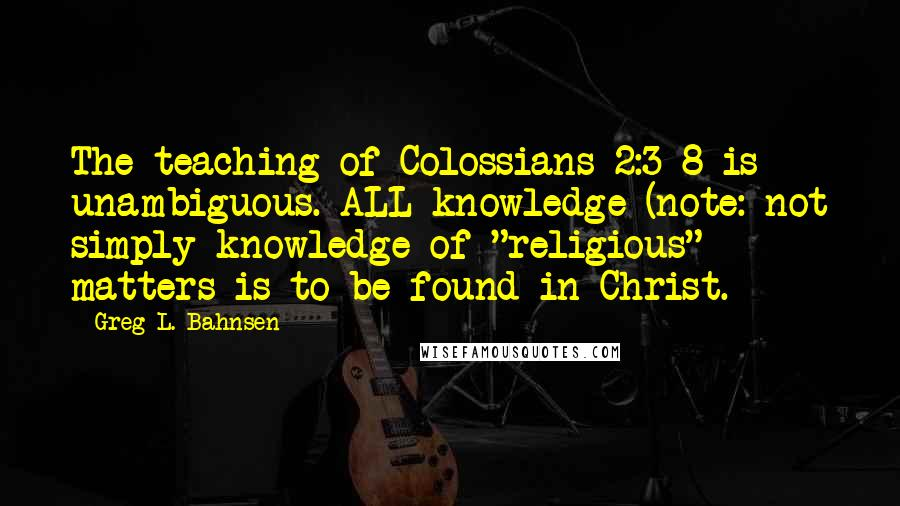 "Greg L. Bahnsen quotes: The teaching of Colossians 2:3-8 is unambiguous. ALL knowledge (note: not simply knowledge of ""religious"" matters is to be found in Christ."