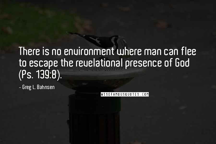 Greg L. Bahnsen quotes: There is no environment where man can flee to escape the revelational presence of God (Ps. 139:8).