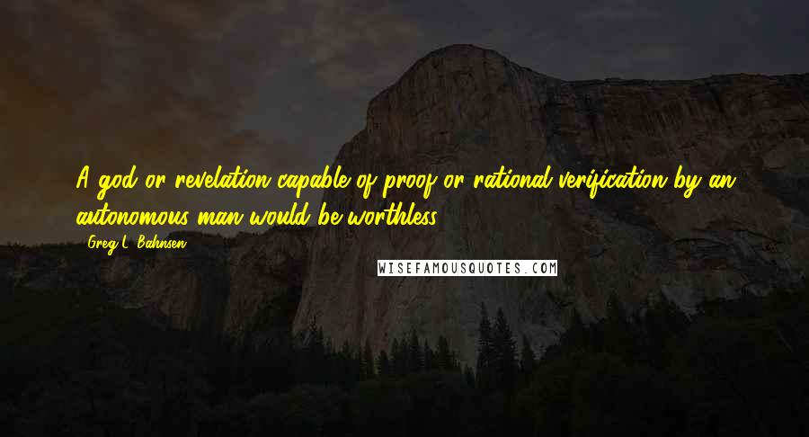 Greg L. Bahnsen quotes: A god or revelation capable of proof or rational verification by an autonomous man would be worthless.