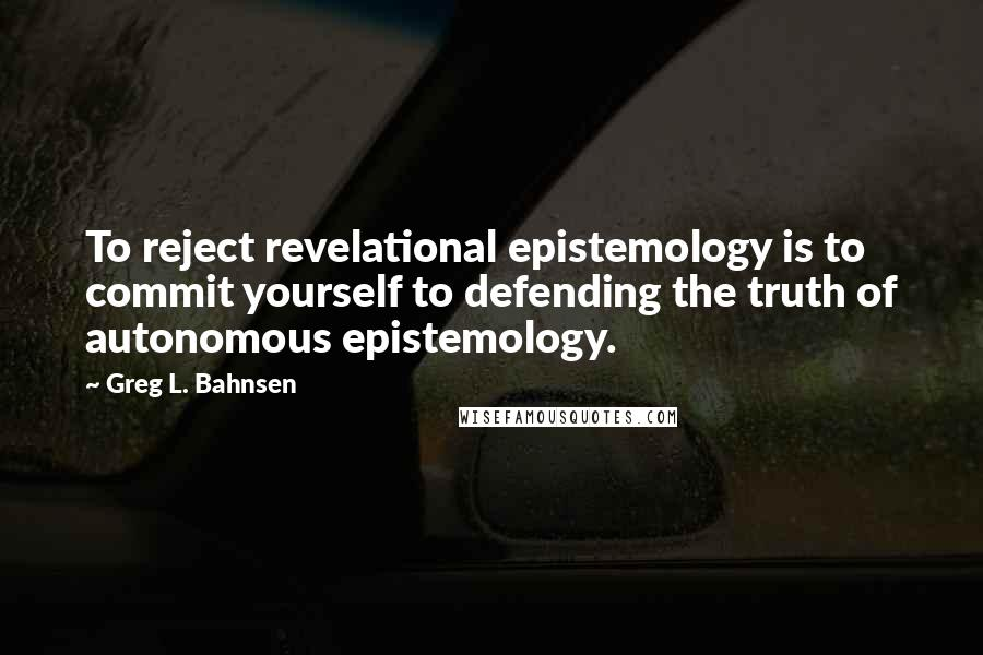 Greg L. Bahnsen quotes: To reject revelational epistemology is to commit yourself to defending the truth of autonomous epistemology.