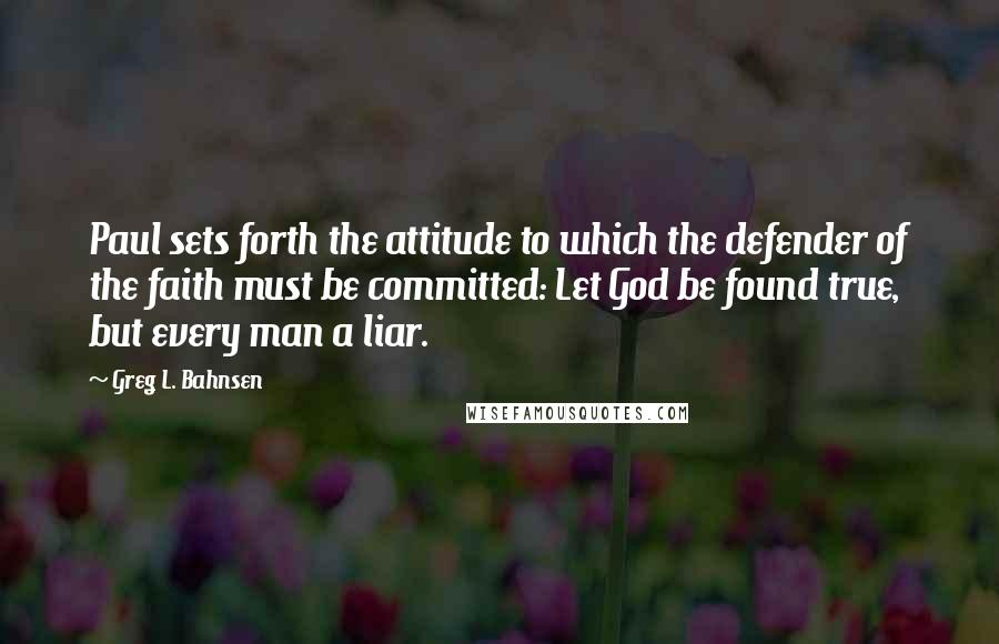 Greg L. Bahnsen quotes: Paul sets forth the attitude to which the defender of the faith must be committed: Let God be found true, but every man a liar.