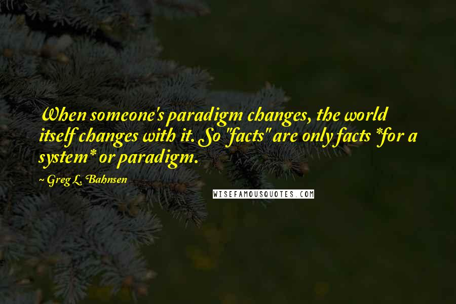 "Greg L. Bahnsen quotes: When someone's paradigm changes, the world itself changes with it. So ""facts"" are only facts *for a system* or paradigm."