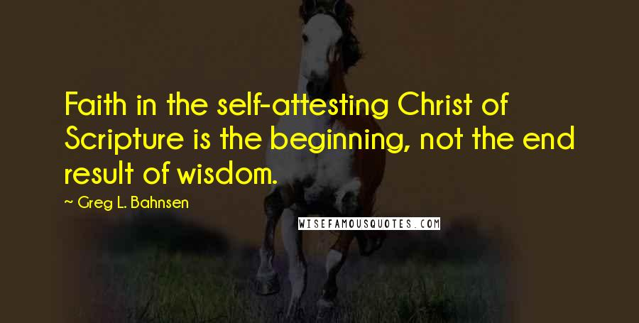 Greg L. Bahnsen quotes: Faith in the self-attesting Christ of Scripture is the beginning, not the end result of wisdom.