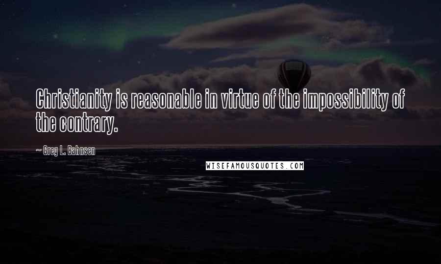 Greg L. Bahnsen quotes: Christianity is reasonable in virtue of the impossibility of the contrary.
