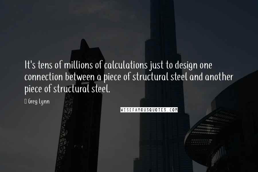 Greg Lynn quotes: It's tens of millions of calculations just to design one connection between a piece of structural steel and another piece of structural steel.