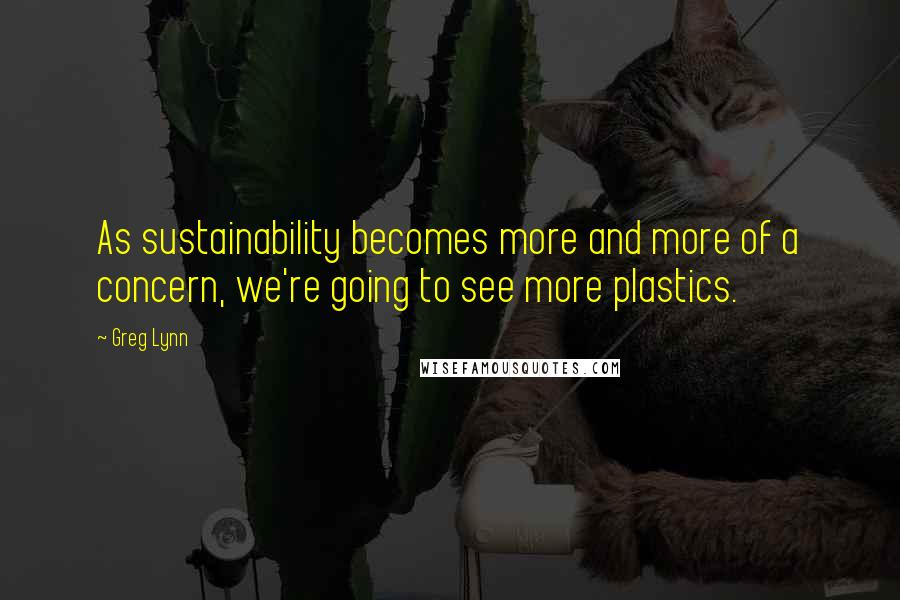 Greg Lynn quotes: As sustainability becomes more and more of a concern, we're going to see more plastics.