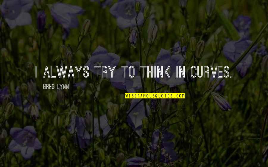 Greg Lynn Quotes By Greg Lynn: I always try to think in curves.