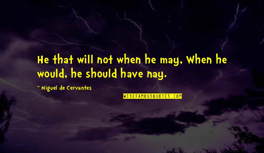 Greg Lynn Quotes By Miguel De Cervantes: He that will not when he may, When