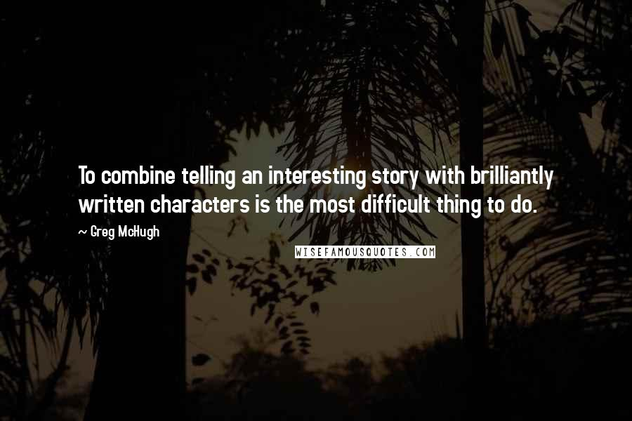 Greg McHugh quotes: To combine telling an interesting story with brilliantly written characters is the most difficult thing to do.