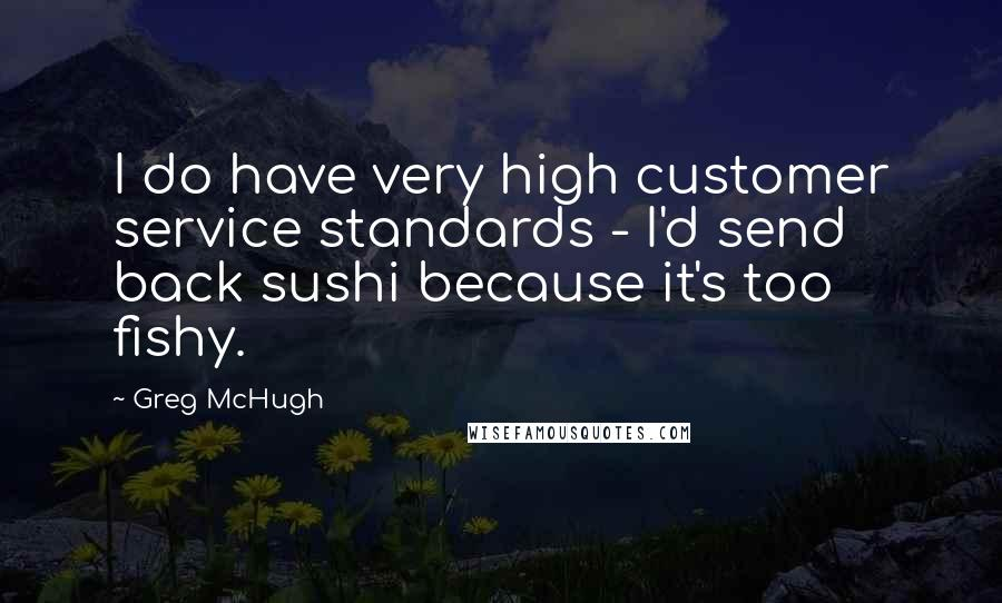 Greg McHugh quotes: I do have very high customer service standards - I'd send back sushi because it's too fishy.
