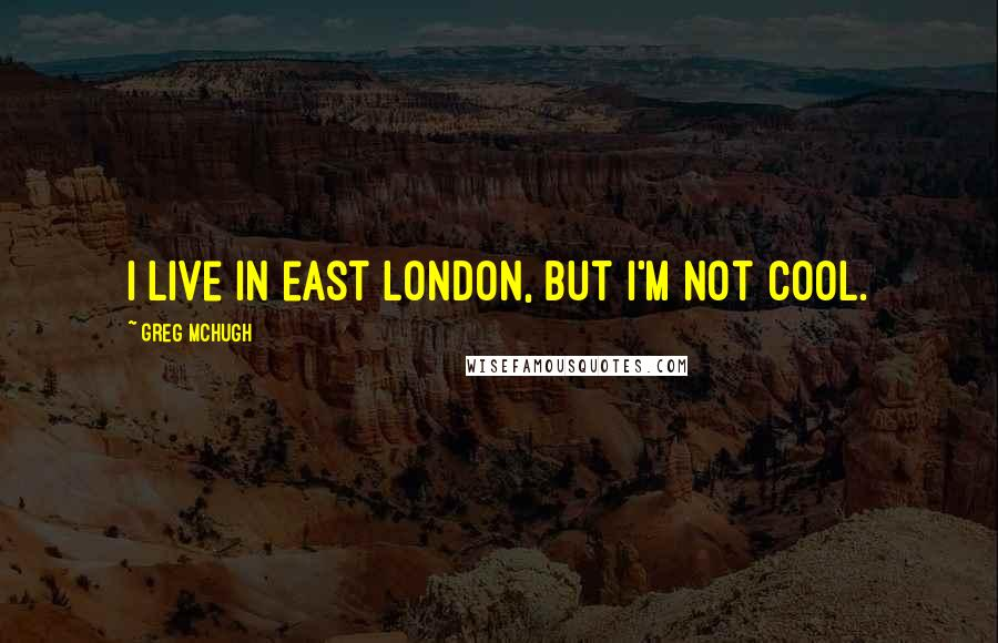 Greg McHugh quotes: I live in east London, but I'm not cool.