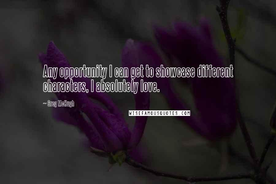 Greg McHugh quotes: Any opportunity I can get to showcase different characters, I absolutely love.