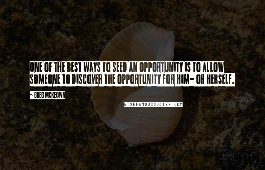 Greg McKeown quotes: One of the best ways to seed an opportunity is to allow someone to discover the opportunity for him- or herself.