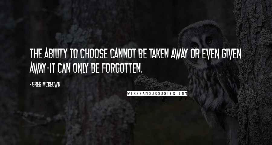 Greg McKeown quotes: The ability to choose cannot be taken away or even given away-it can only be forgotten.