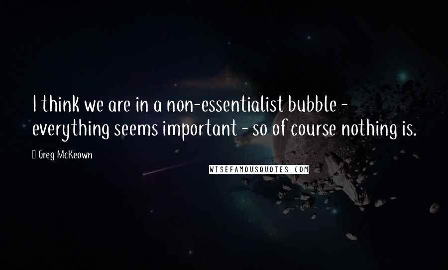 Greg McKeown quotes: I think we are in a non-essentialist bubble - everything seems important - so of course nothing is.