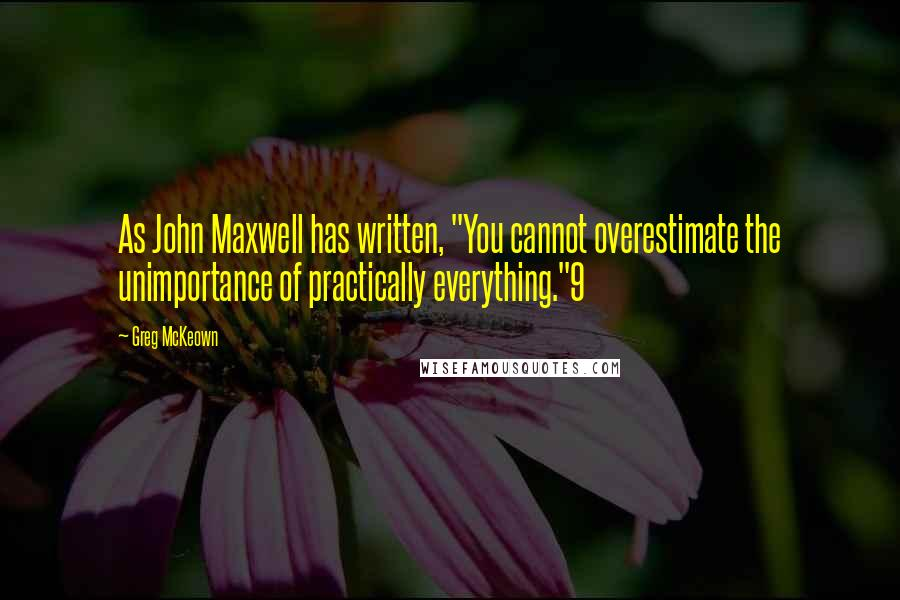 """Greg McKeown quotes: As John Maxwell has written, """"You cannot overestimate the unimportance of practically everything.""""9"""