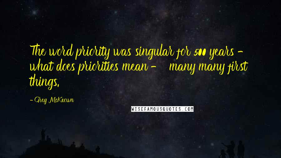 Greg McKeown quotes: The word priority was singular for 500 years - what does priorities mean - 'many many first things.'