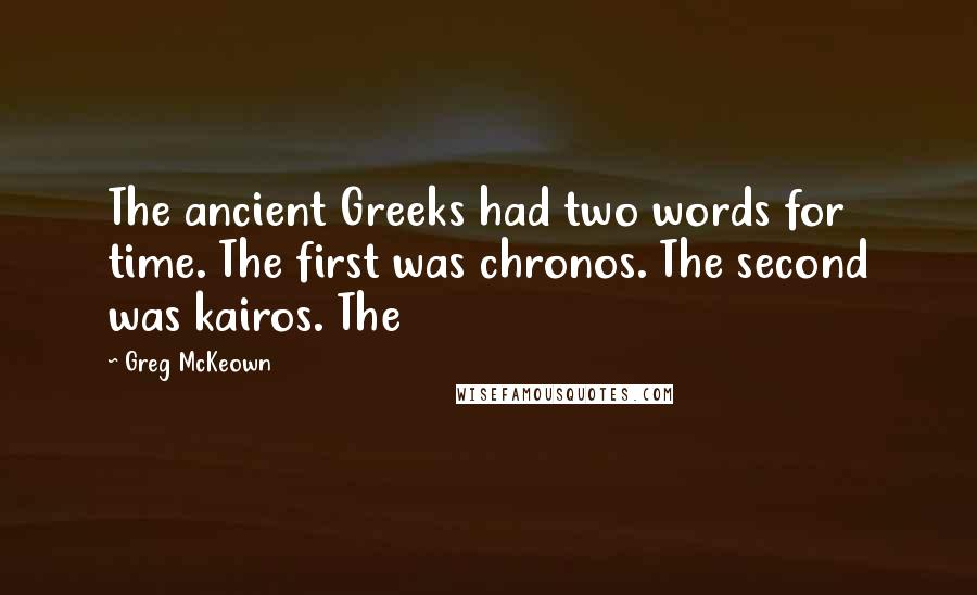 Greg McKeown quotes: The ancient Greeks had two words for time. The first was chronos. The second was kairos. The
