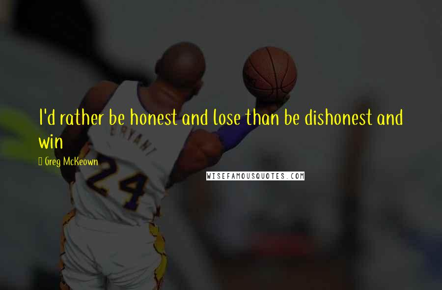 Greg McKeown quotes: I'd rather be honest and lose than be dishonest and win