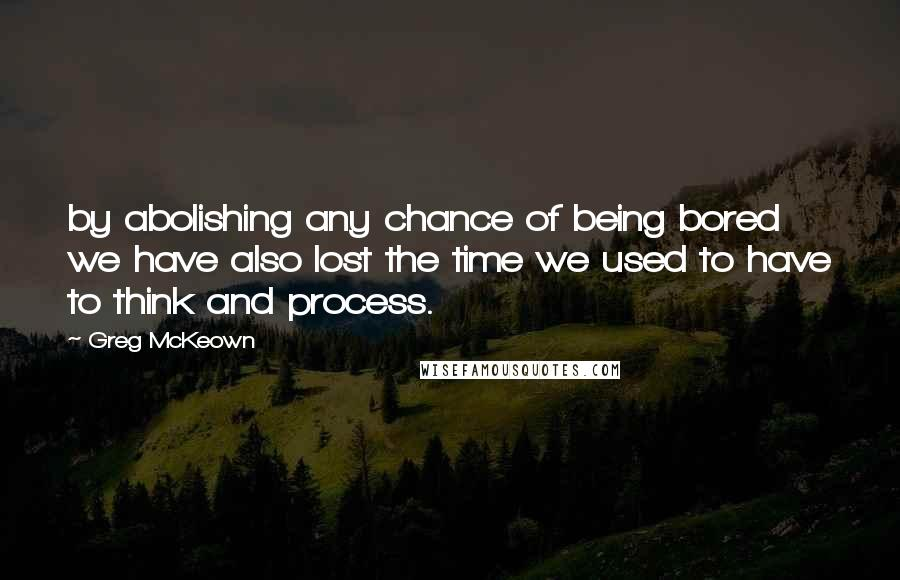 Greg McKeown quotes: by abolishing any chance of being bored we have also lost the time we used to have to think and process.