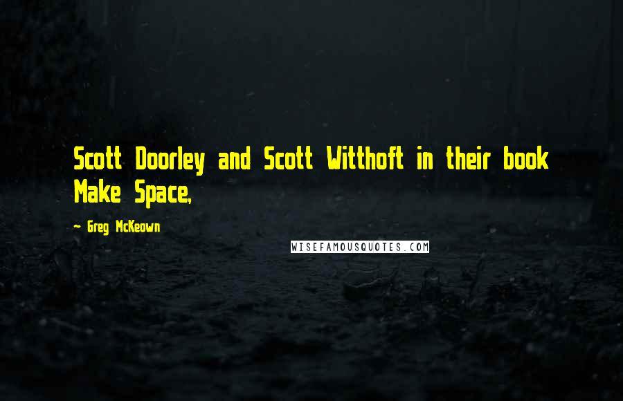 Greg McKeown quotes: Scott Doorley and Scott Witthoft in their book Make Space,