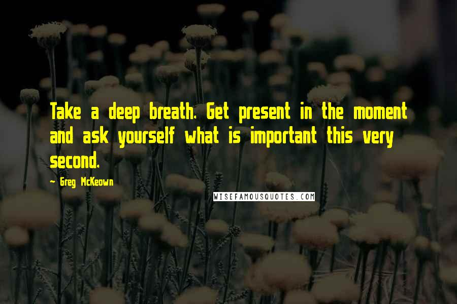 Greg McKeown quotes: Take a deep breath. Get present in the moment and ask yourself what is important this very second.