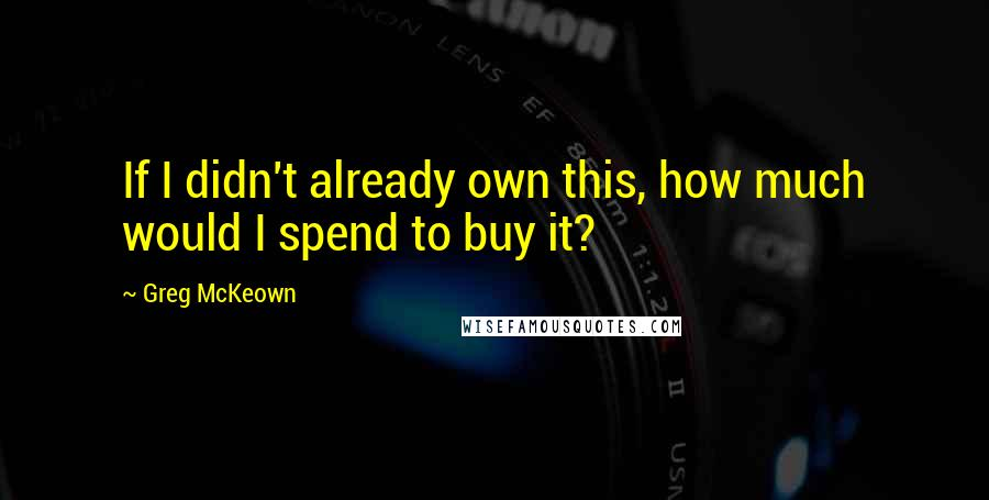 Greg McKeown quotes: If I didn't already own this, how much would I spend to buy it?