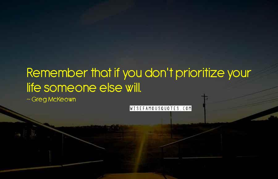 Greg McKeown quotes: Remember that if you don't prioritize your life someone else will.