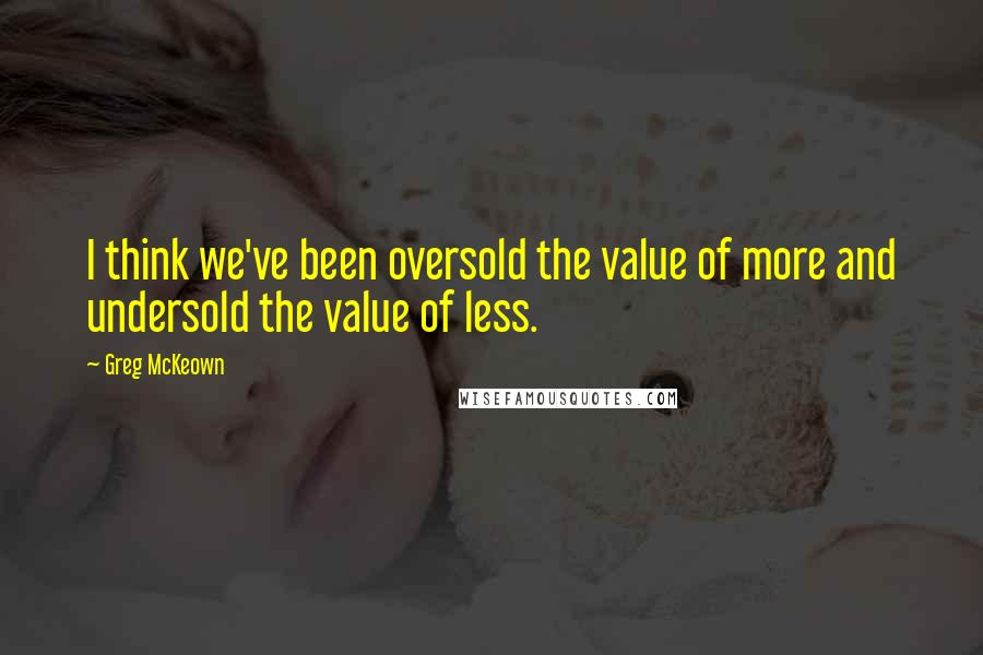 Greg McKeown quotes: I think we've been oversold the value of more and undersold the value of less.