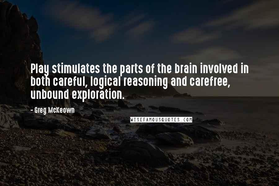 Greg McKeown quotes: Play stimulates the parts of the brain involved in both careful, logical reasoning and carefree, unbound exploration.