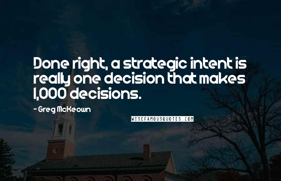 Greg McKeown quotes: Done right, a strategic intent is really one decision that makes 1,000 decisions.