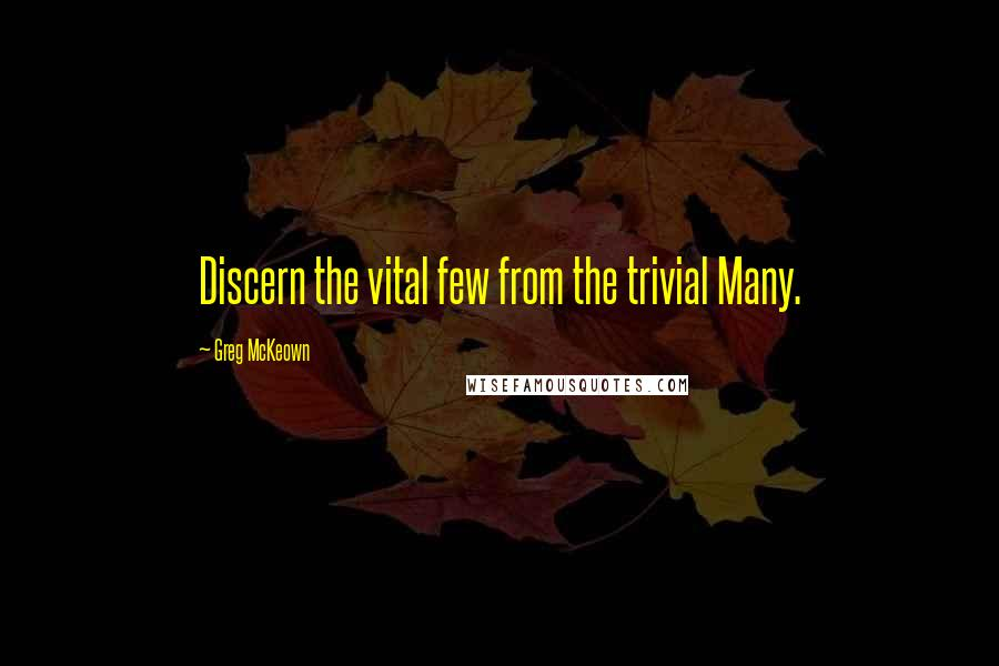 Greg McKeown quotes: Discern the vital few from the trivial Many.