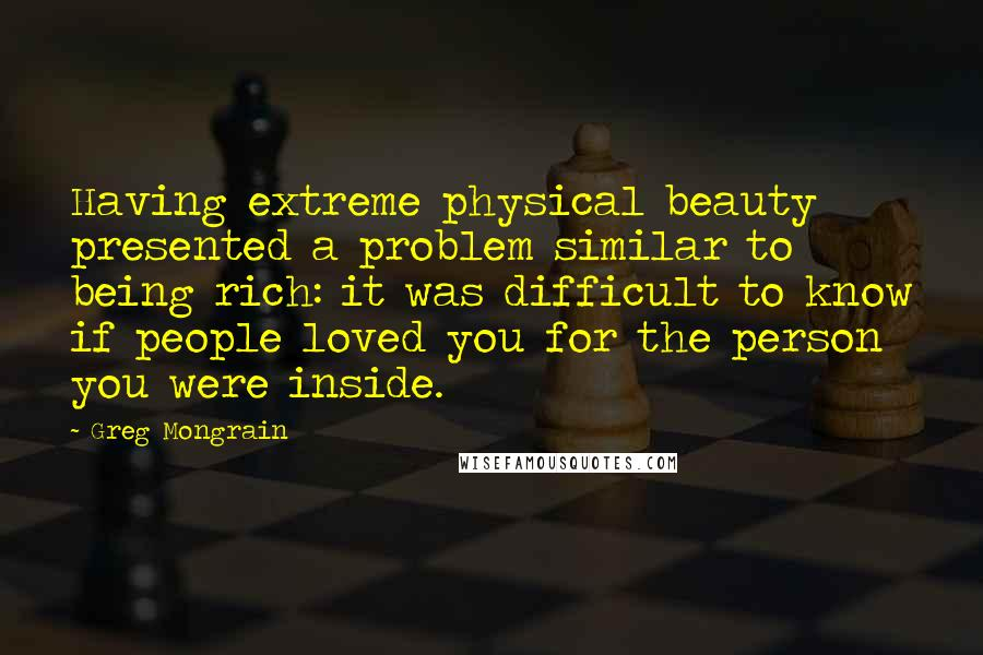 Greg Mongrain quotes: Having extreme physical beauty presented a problem similar to being rich: it was difficult to know if people loved you for the person you were inside.