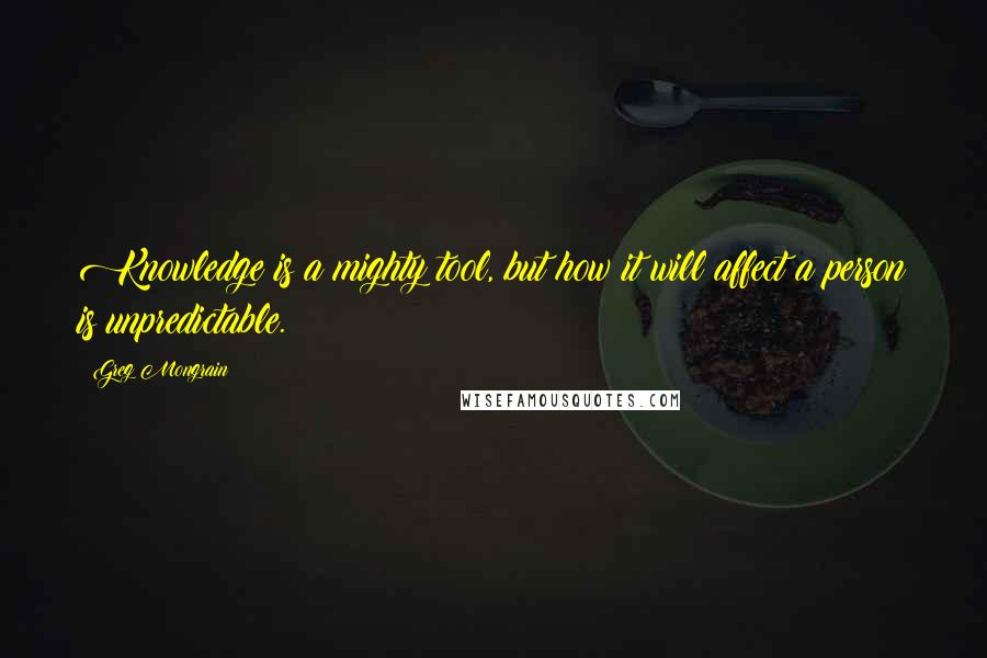 Greg Mongrain quotes: Knowledge is a mighty tool, but how it will affect a person is unpredictable.