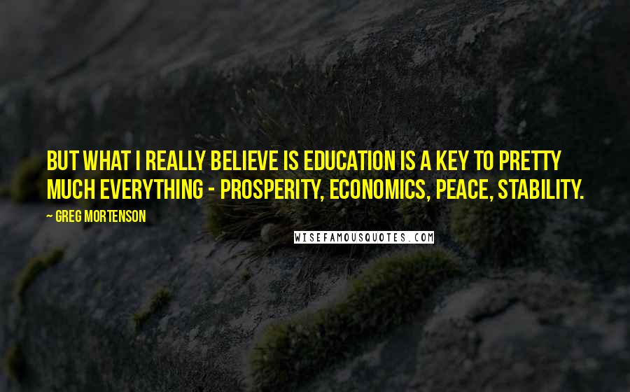 Greg Mortenson quotes: But what I really believe is education is a key to pretty much everything - prosperity, economics, peace, stability.