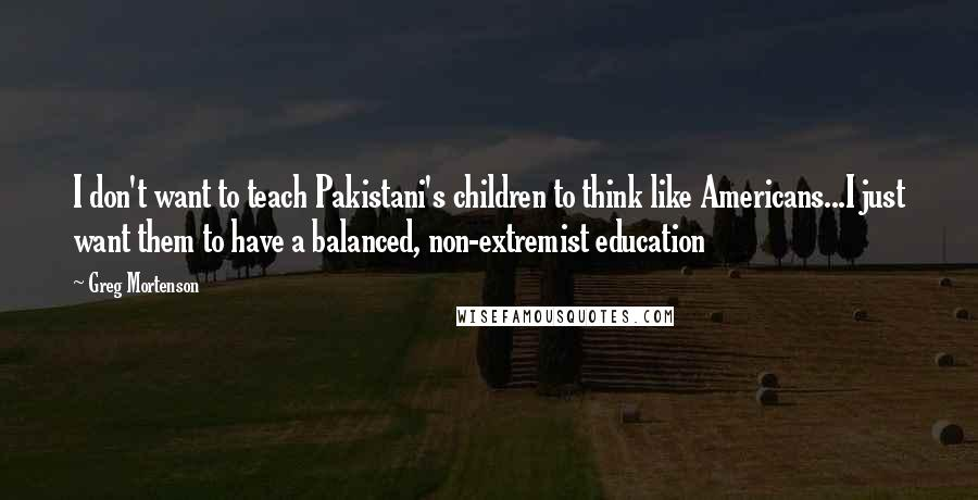 Greg Mortenson quotes: I don't want to teach Pakistani's children to think like Americans...I just want them to have a balanced, non-extremist education