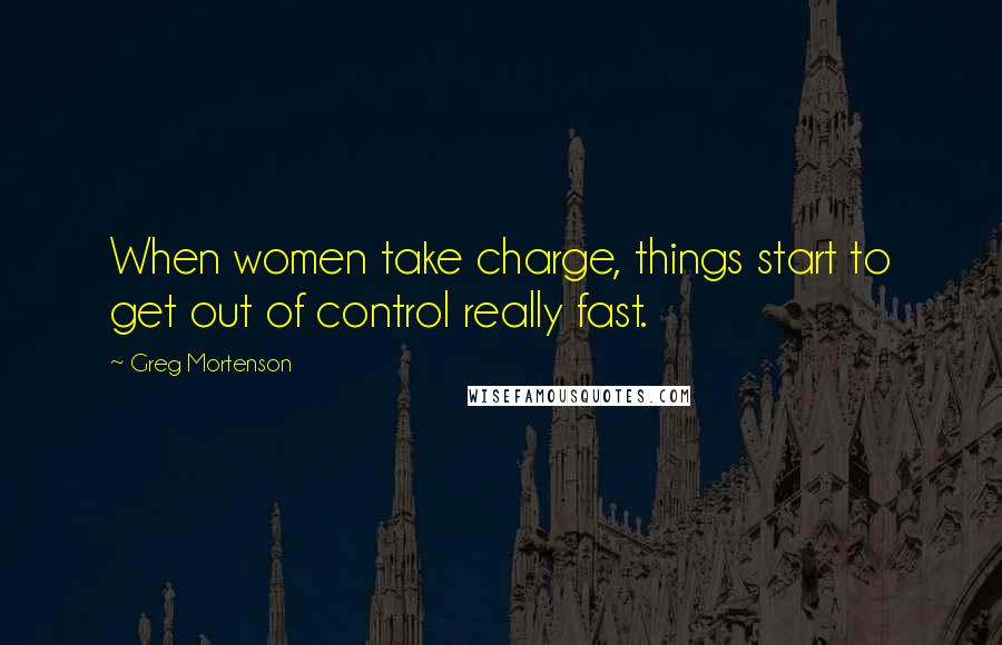 Greg Mortenson quotes: When women take charge, things start to get out of control really fast.