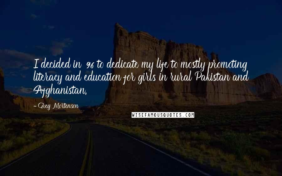 Greg Mortenson quotes: I decided in '96 to dedicate my life to mostly promoting literacy and education for girls in rural Pakistan and Afghanistan.