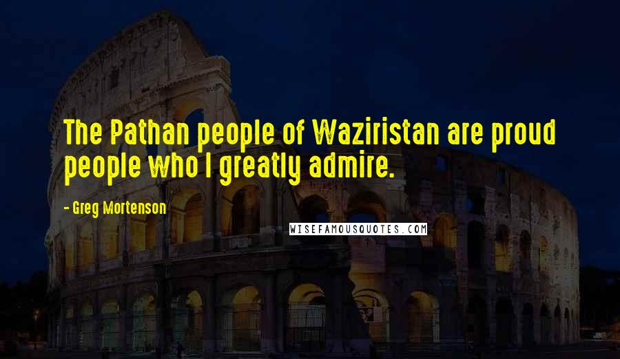 Greg Mortenson quotes: The Pathan people of Waziristan are proud people who I greatly admire.