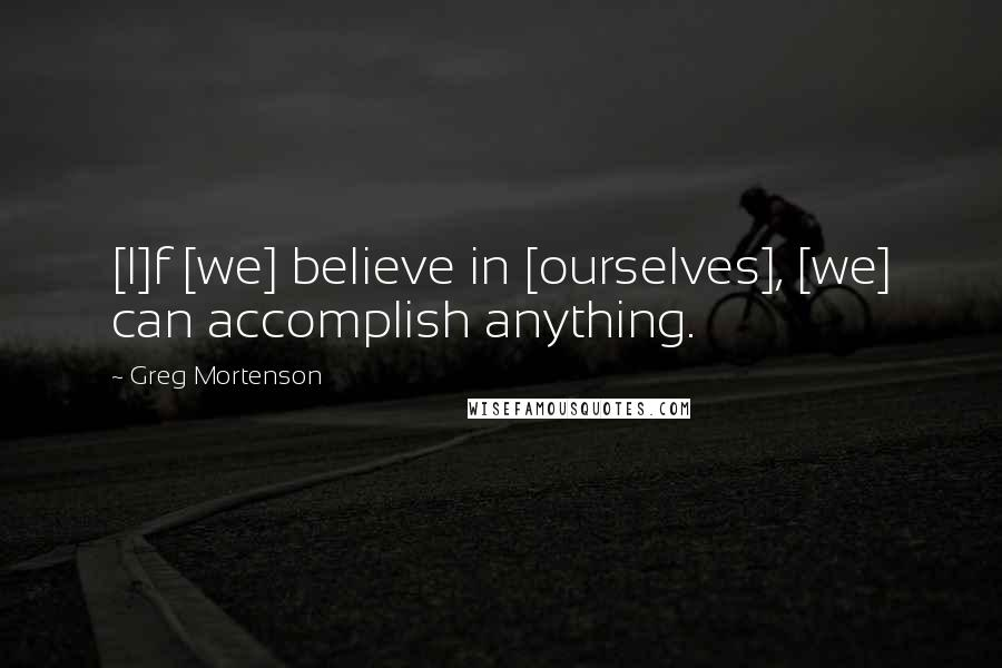 Greg Mortenson quotes: [I]f [we] believe in [ourselves], [we] can accomplish anything.
