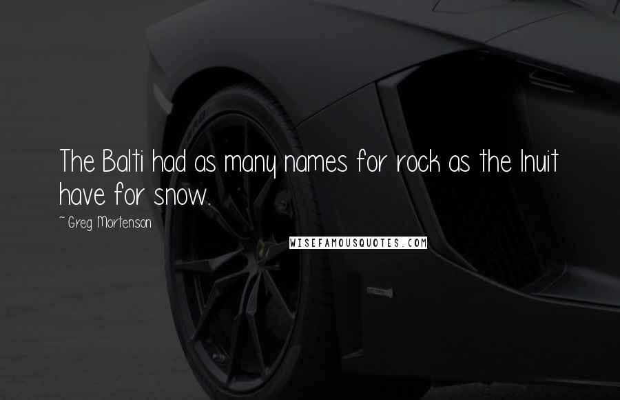 Greg Mortenson quotes: The Balti had as many names for rock as the Inuit have for snow.