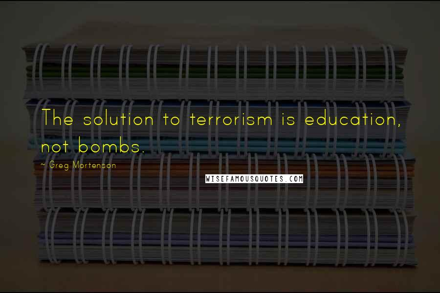 Greg Mortenson quotes: The solution to terrorism is education, not bombs.