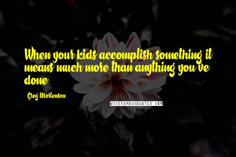 Greg Mortenson quotes: When your kids accomplish something it means much more than anything you've done.