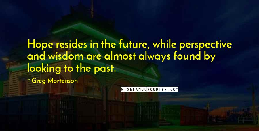 Greg Mortenson quotes: Hope resides in the future, while perspective and wisdom are almost always found by looking to the past.