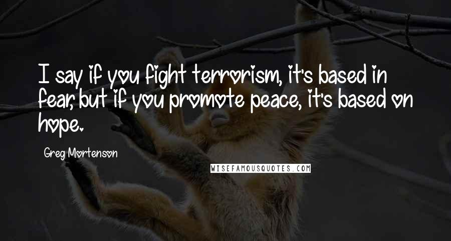Greg Mortenson quotes: I say if you fight terrorism, it's based in fear, but if you promote peace, it's based on hope.