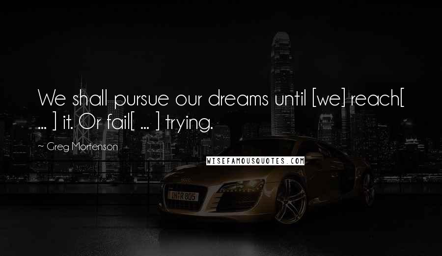 Greg Mortenson quotes: We shall pursue our dreams until [we] reach[ ... ] it. Or fail[ ... ] trying.