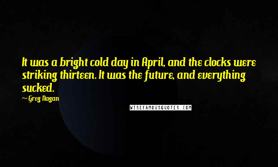 Greg Nagan quotes: It was a bright cold day in April, and the clocks were striking thirteen. It was the future, and everything sucked.